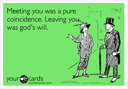 Meeting you was a pure coincidence. Leaving you was god's will.
