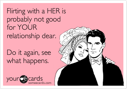 Flirting with a HER is probably not good  for YOUR  relationship dear.  Do it again, see what happens.