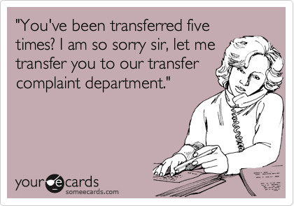"""You've been transferred five times? I am so sorry sir, let me transfer you to our transfer complaint department."""