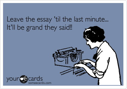 leave the essay til the last minute it ll be grand they said  leave the essay til the last minute it ll be grand