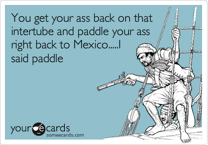 You get your ass back on that intertube and paddle your ass right back to Mexico.....I said paddle