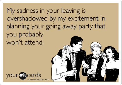 My sadness in your leaving is overshadowed by my excitement in planning your going away party that you probably won't attend.