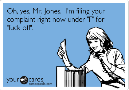 "Oh, yes, Mr. Jones.  I'm filing your complaint right now under ""F"" for ""fuck off""."