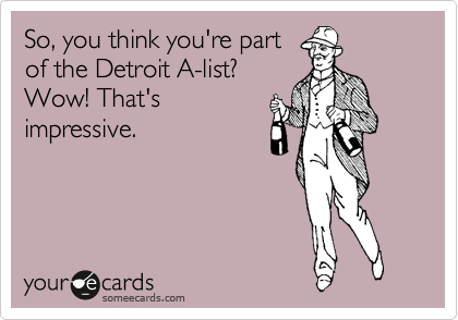 So, you think you're part of the Detroit A-list? Wow! That's impressive.