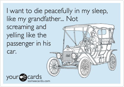I want to die peacefully in my sleep, like my grandfather... Not screaming and yelling like the passenger in his car.