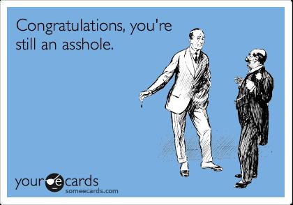 Congratulations, you're still an asshole.