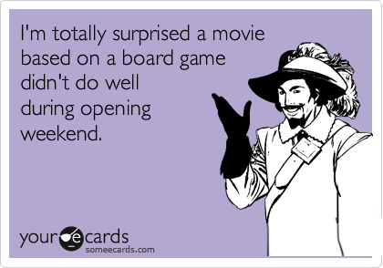 I'm totally surprised a movie based on a board game didn't do well during opening weekend.