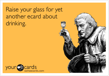 Raise your glass for yet another ecard about drinking.