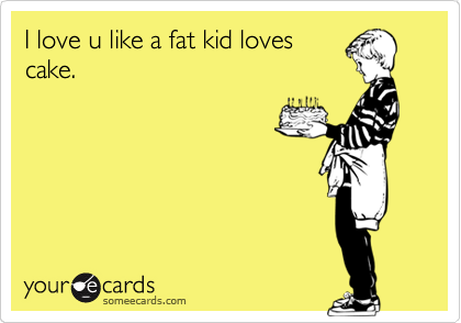I love u like a fat kid loves cake.