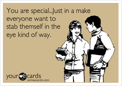 You are special...Just in a make everyone want to stab themself in the eye kind of way.