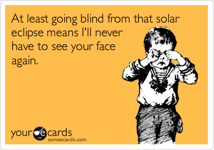 At least going blind from that solar eclipse means I'll never have to see your face again.