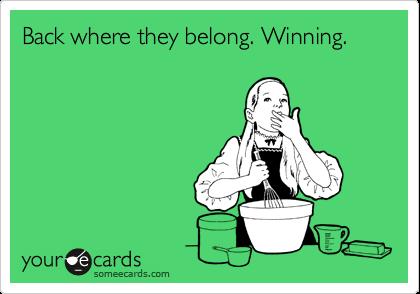 Back where they belong. Winning.