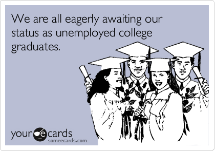 We are all eagerly awaiting our status as unemployed college graduates.