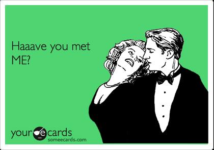 Haaave you met ME?