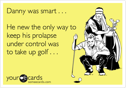 Danny was smart . . .  He new the only way to keep his prolapse  under control was to take up golf . . .