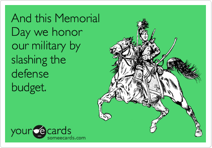 And this Memorial Day we honor our military by  slashing the defense  budget.