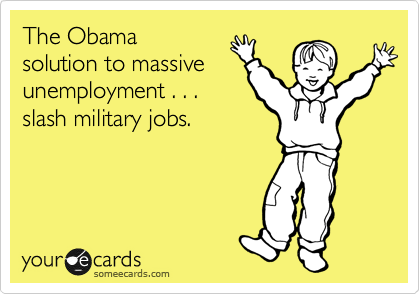 The Obama  solution to massive unemployment . . . slash military jobs.
