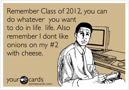 Remember Class of 2012, you can do whatever  you want to do in life  life. Also remember I dont like onions on my %232 with cheese.