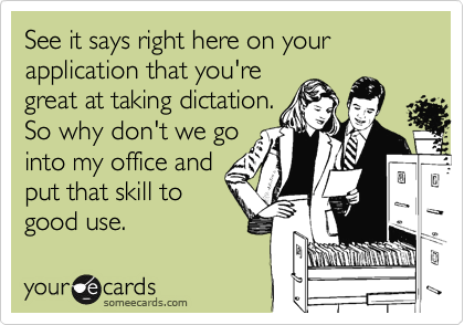 See it says right here on your application that you're great at taking dictation. So why don't we go into my office and put that skill to good use.