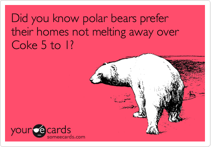 Did you know polar bears prefer their homes not melting away over Coke 5 to 1?