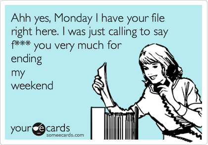 Ahh yes, Monday I have your file right here. I was just calling to say f*** you very much for ending my weekend