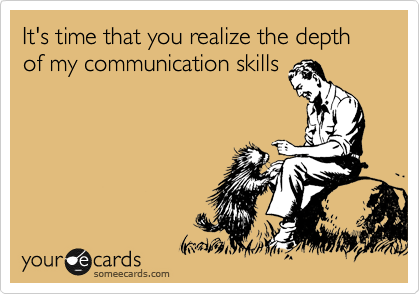 It's time that you realize the depth of my communication skills