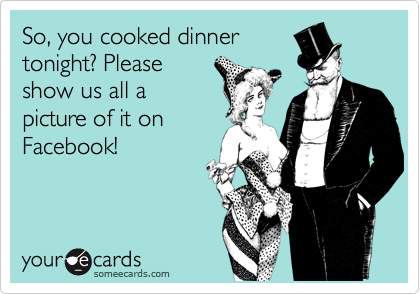 So, you cooked dinner tonight? Please show us all a picture of it on Facebook!