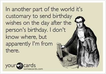 In another part of the world it's  customary to send birthday wishes on the day after the person's birthday. I don't know where, but apparently I'm from there.
