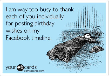 I am way too busy to thank  each of you individually  for posting birthday  wishes on my Facebook timeline.