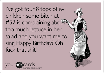 I've got four 8 tops of evil children some bitch at %2352 is complaining about too much lettuce in her  salad and you want me to sing Happy Birthday? Oh fuck that shit!