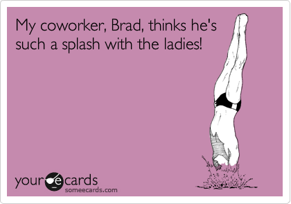 My coworker, Brad, thinks he's such a splash with the ladies!