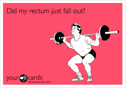 Did my rectum just fall out?