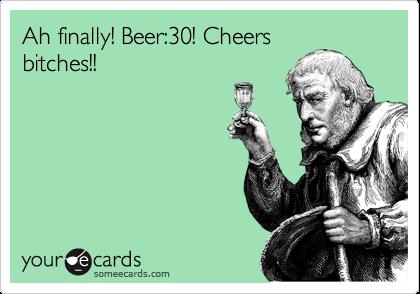 Ah finally! Beer:30! Cheers bitches!!
