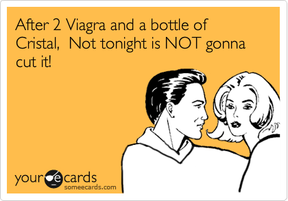 After 2 Viagra and a bottle of Cristal,  Not tonight is NOT gonna cut it!