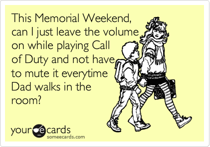 This Memorial Weekend, can I just leave the volume on while playing Call of Duty and not have to mute it everytime Dad walks in the room?