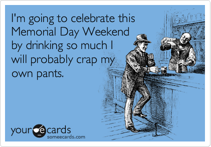 I'm going to celebrate this Memorial Day Weekend by drinking so much I will probably crap my own pants.