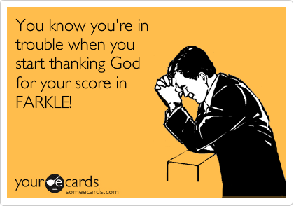 You know you're in  trouble when you start thanking God for your score in FARKLE!