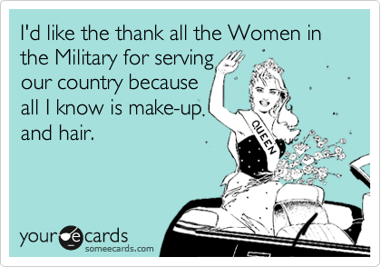 I'd like the thank all the Women in the Military for serving our country because all I know is make-up and hair.