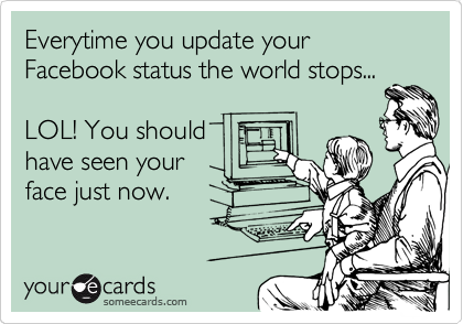 Everytime you update your Facebook status the world stops...  LOL! You should have seen your face just now.
