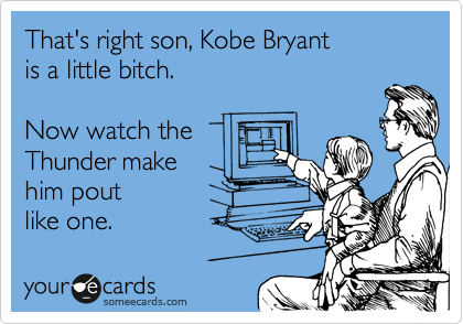 That's right son, Kobe Bryant is a little bitch.  Now watch the  Thunder make him pout  like one.