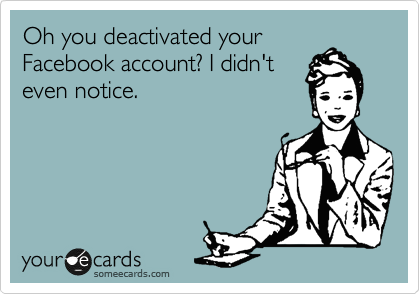 Oh you deactivated your Facebook account? I didn't even notice.