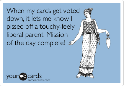 When my cards get voted down, it lets me know I pissed off a touchy-feely liberal parent. Mission of the day complete!