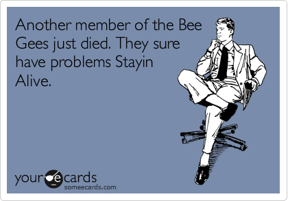 Another member of the Bee Gees just died. They sure have problems Stayin Alive.