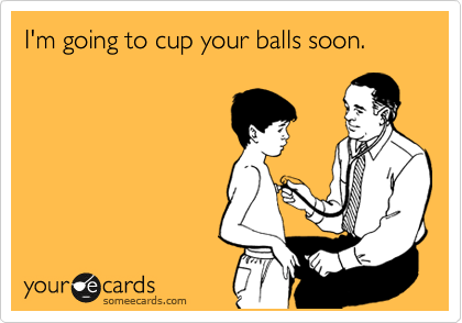 I'm going to cup your balls soon.