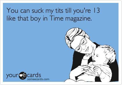 You can suck my tits till you're 13 like that boy in Time magazine.