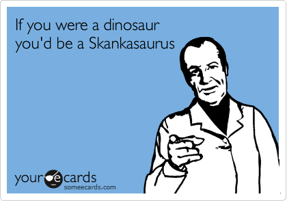 If you were a dinosaur you'd be a Skankasaurus