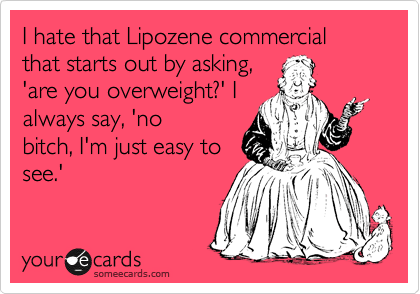 I hate that Lipozene commercial that starts out by asking, 'are you overweight?' I always say, 'no  bitch, I'm just easy to see.'