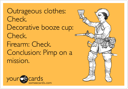 Outrageous clothes: Check. Decorative booze cup: Check. Firearm: Check. Conclusion: Pimp on a mission.
