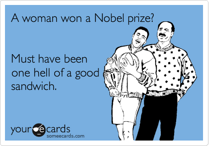 A woman won a Nobel prize?   Must have been one hell of a good sandwich.