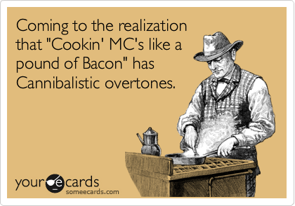 "Coming to the realization that ""Cookin' MC's like a pound of Bacon"" has Cannibalistic overtones."